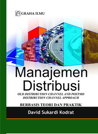 Manajemen Distribusi; Old Distribution Channel and Postmo Distribution Channel Approach berbasis Teori dan Praktik David Sukardi Kodrat
